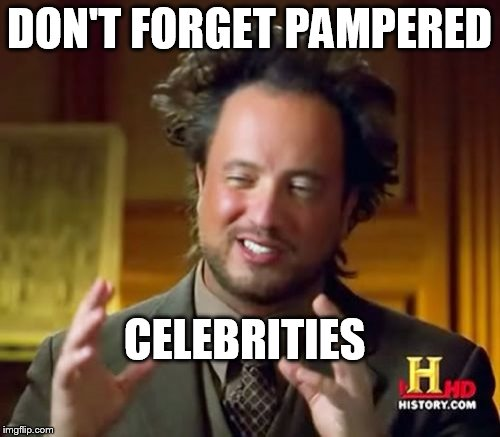Ancient Aliens Meme | DON'T FORGET PAMPERED CELEBRITIES | image tagged in memes,ancient aliens | made w/ Imgflip meme maker