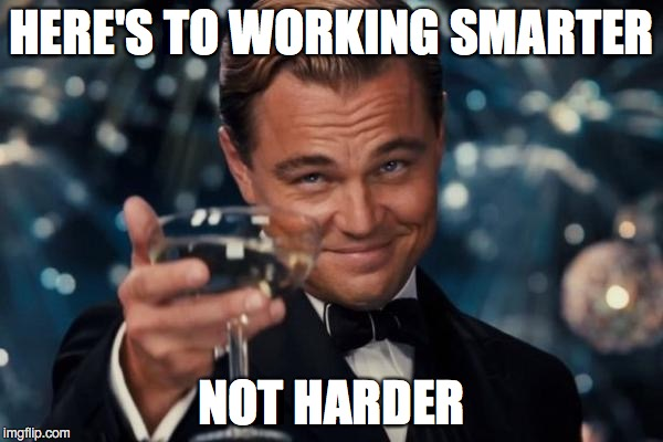 Leonardo Dicaprio Cheers Meme | HERE'S TO WORKING SMARTER NOT HARDER | image tagged in memes,leonardo dicaprio cheers | made w/ Imgflip meme maker