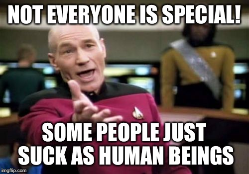 Picard Wtf Meme | NOT EVERYONE IS SPECIAL! SOME PEOPLE JUST SUCK AS HUMAN BEINGS | image tagged in memes,picard wtf | made w/ Imgflip meme maker