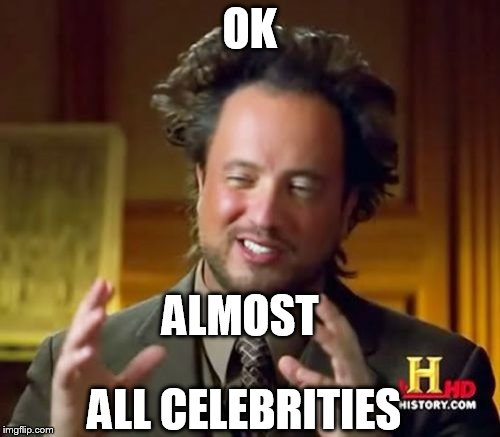Ancient Aliens Meme | OK ALMOST ALL CELEBRITIES | image tagged in memes,ancient aliens | made w/ Imgflip meme maker