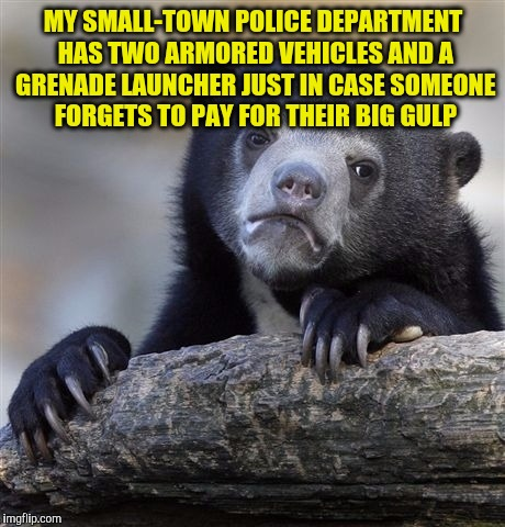 Confession Bear Meme | MY SMALL-TOWN POLICE DEPARTMENT HAS TWO ARMORED VEHICLES AND A GRENADE LAUNCHER JUST IN CASE SOMEONE FORGETS TO PAY FOR THEIR BIG GULP | image tagged in memes,confession bear | made w/ Imgflip meme maker