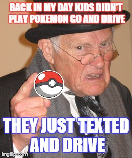 Back In My Day |  BACK IN MY DAY KIDS DIDN'T PLAY POKEMON GO AND DRIVE; THEY JUST TEXTED AND DRIVE | image tagged in memes,back in my day,pokemon go,texting,texting and driving,funny | made w/ Imgflip meme maker