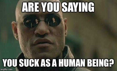Matrix Morpheus Meme | ARE YOU SAYING YOU SUCK AS A HUMAN BEING? | image tagged in memes,matrix morpheus | made w/ Imgflip meme maker