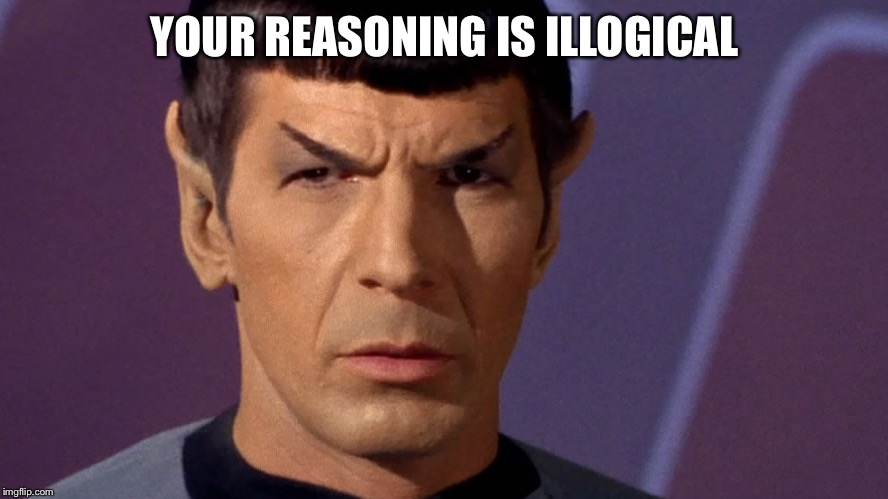 Spock Is Serious | YOUR REASONING IS ILLOGICAL | image tagged in spock is serious | made w/ Imgflip meme maker