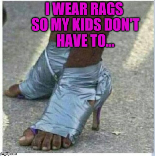 The sacrifices moms make... | I WEAR RAGS SO MY KIDS DON'T HAVE TO... | image tagged in memes,poor,kids,moms,garbage,trash | made w/ Imgflip meme maker