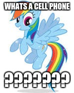 rainbow dash | WHATS A CELL PHONE ??????? | image tagged in rainbow dash | made w/ Imgflip meme maker