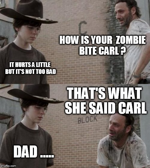 Rick and Carl Meme | HOW IS YOUR  ZOMBIE BITE CARL ? IT HURTS A LITTLE BUT IT'S NOT TOO BAD THAT'S WHAT SHE SAID CARL DAD ..... | image tagged in memes,rick and carl | made w/ Imgflip meme maker