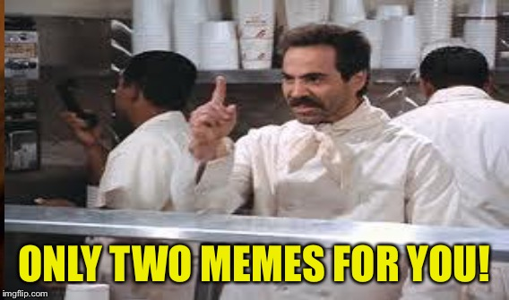 ONLY TWO MEMES FOR YOU! | made w/ Imgflip meme maker