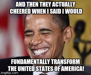 And the they actually cheered | AND THEN THEY ACTUALLY CHEERED WHEN I SAID I WOULD FUNDAMENTALLY TRANSFORM THE UNITED STATES OF AMERICA! | image tagged in laughing obama,fundamentally transform,obama,hillary clinton,obama laughing | made w/ Imgflip meme maker