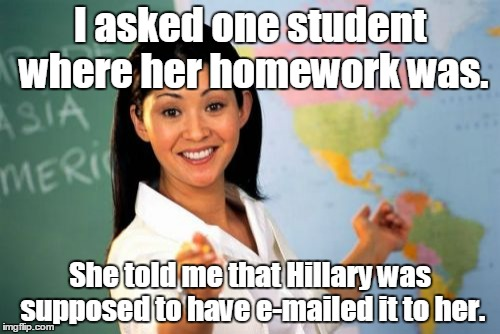 Unhelpful High School Teacher Meme | I asked one student where her homework was. She told me that Hillary was supposed to have e-mailed it to her. | image tagged in memes,unhelpful high school teacher | made w/ Imgflip meme maker