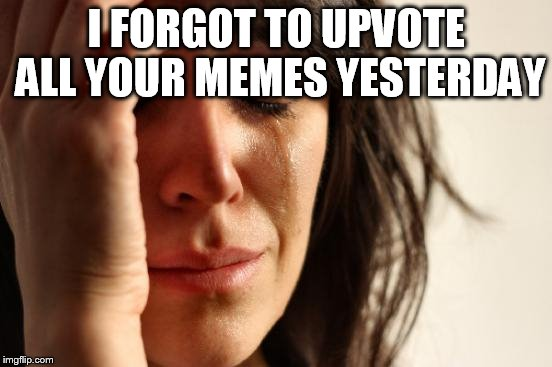 First World Problems Meme | I FORGOT TO UPVOTE ALL YOUR MEMES YESTERDAY | image tagged in memes,first world problems | made w/ Imgflip meme maker