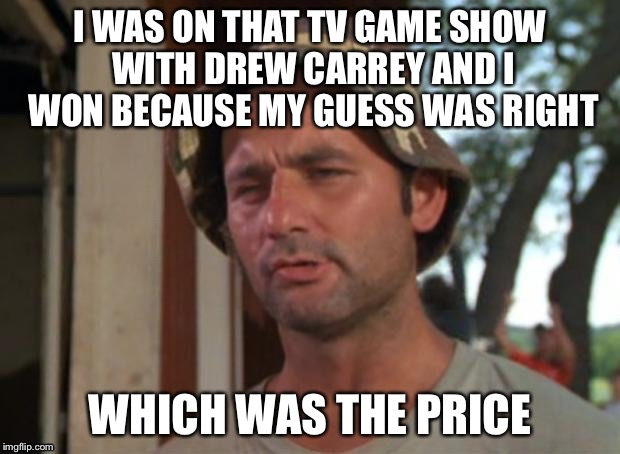 C'MON DOWN! | I WAS ON THAT TV GAME SHOW WITH DREW CARREY AND I WON BECAUSE MY GUESS WAS RIGHT WHICH WAS THE PRICE | image tagged in so i got that goin for me which is nice | made w/ Imgflip meme maker