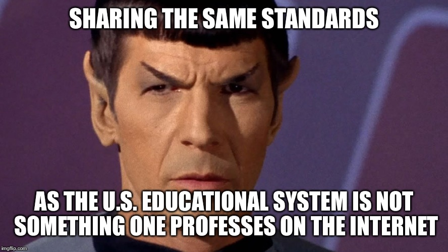 Spock Is Serious | SHARING THE SAME STANDARDS AS THE U.S. EDUCATIONAL SYSTEM IS NOT SOMETHING ONE PROFESSES ON THE INTERNET | image tagged in spock is serious | made w/ Imgflip meme maker