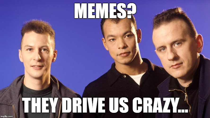 This will either fly or sink... |  MEMES? THEY DRIVE US CRAZY... | image tagged in memes,fine young cannibals,music,80s music | made w/ Imgflip meme maker