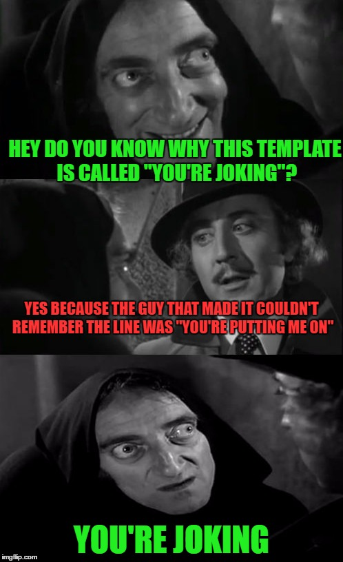 "i confess |  HEY DO YOU KNOW WHY THIS TEMPLATE IS CALLED ""YOU'RE JOKING""? YES BECAUSE THE GUY THAT MADE IT COULDN'T REMEMBER THE LINE WAS ""YOU'RE PUTTING ME ON""; YOU'RE JOKING 