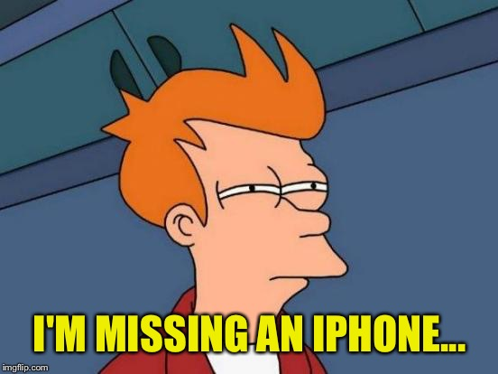 Futurama Fry Meme | I'M MISSING AN IPHONE... | image tagged in memes,futurama fry | made w/ Imgflip meme maker
