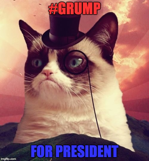 Grump 2016 | #GRUMP FOR PRESIDENT | image tagged in memes,grumpy cat top hat,grumpy cat,trump | made w/ Imgflip meme maker