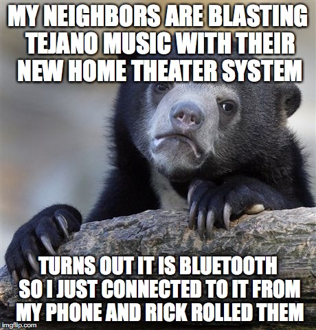 Confession Bear Meme | MY NEIGHBORS ARE BLASTING TEJANO MUSIC WITH THEIR NEW HOME THEATER SYSTEM TURNS OUT IT IS BLUETOOTH SO I JUST CONNECTED TO IT FROM MY PHONE  | image tagged in memes,confession bear,AdviceAnimals | made w/ Imgflip meme maker