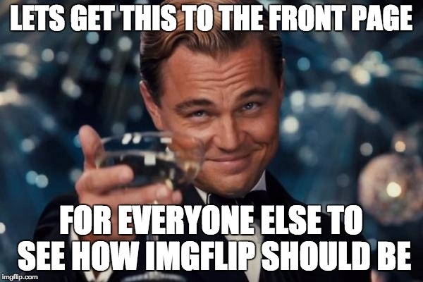 Leonardo Dicaprio Cheers Meme | LETS GET THIS TO THE FRONT PAGE FOR EVERYONE ELSE TO SEE HOW IMGFLIP SHOULD BE | image tagged in memes,leonardo dicaprio cheers | made w/ Imgflip meme maker