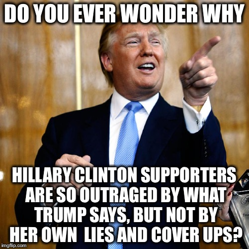 Donald Trump | DO YOU EVER WONDER WHY HILLARY CLINTON SUPPORTERS ARE SO OUTRAGED BY WHAT TRUMP SAYS, BUT NOT BY HER OWN  LIES AND COVER UPS? | image tagged in donald trump | made w/ Imgflip meme maker