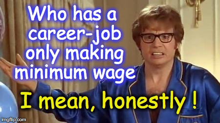 Raising minimum wage won't raise YOUR pay -- if you're already making more than $15/hr  | Who has a career-job only making minimum wage I mean, honestly ! | image tagged in memes,austin powers honestly | made w/ Imgflip meme maker