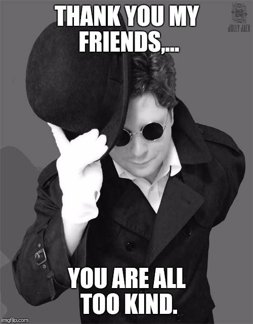 THANK YOU MY FRIENDS,... YOU ARE ALL TOO KIND. | made w/ Imgflip meme maker