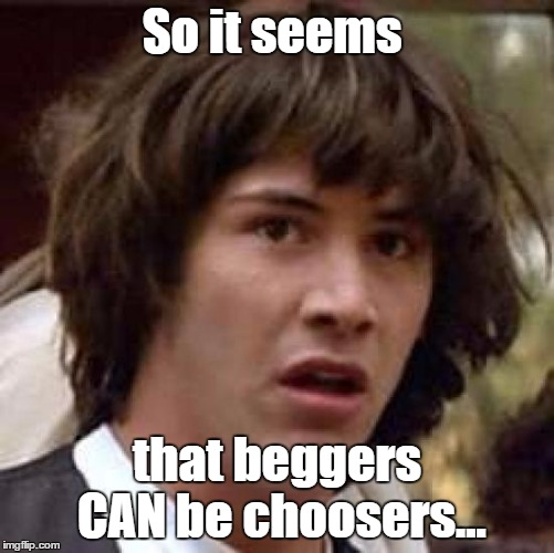 Conspiracy Keanu Meme | So it seems that beggers CAN be choosers... | image tagged in memes,conspiracy keanu | made w/ Imgflip meme maker