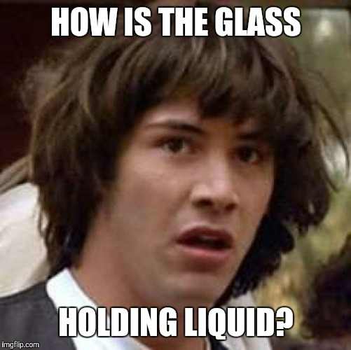 Conspiracy Keanu Meme | HOW IS THE GLASS HOLDING LIQUID? | image tagged in memes,conspiracy keanu | made w/ Imgflip meme maker