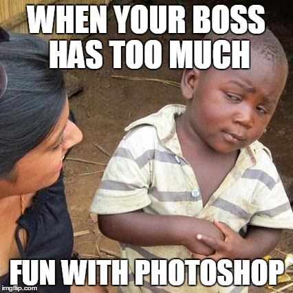 Too much fun | WHEN YOUR BOSS HAS TOO MUCH FUN WITH PHOTOSHOP | image tagged in memes,third world skeptical kid,too much,yeah right,boss | made w/ Imgflip meme maker