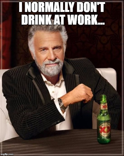 The Most Interesting Man In The World Meme | I NORMALLY DON'T DRINK AT WORK... | image tagged in memes,the most interesting man in the world | made w/ Imgflip meme maker