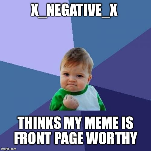 Success Kid Meme | X_NEGATIVE_X THINKS MY MEME IS FRONT PAGE WORTHY | image tagged in memes,success kid | made w/ Imgflip meme maker
