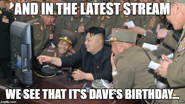 What if North Korea are keeping tabs on Imgflip? | AND IN THE LATEST STREAM WE SEE THAT IT'S DAVE'S BIRTHDAY... | image tagged in north koreans discover lolcats,memes,latest,birthdays,north korea,kim jong un | made w/ Imgflip meme maker