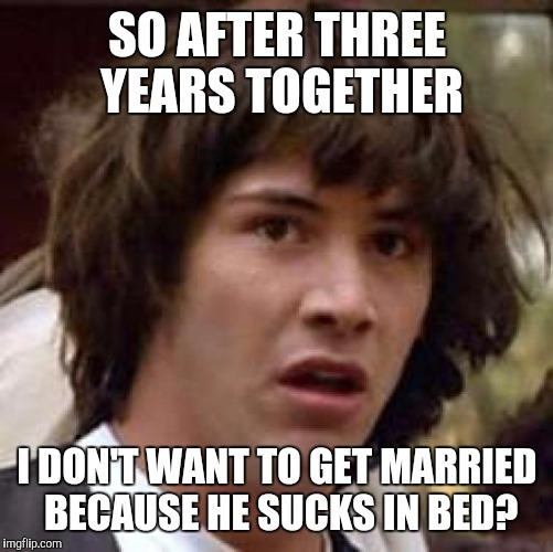 Conspiracy Keanu Meme | SO AFTER THREE YEARS TOGETHER I DON'T WANT TO GET MARRIED BECAUSE HE SUCKS IN BED? | image tagged in memes,conspiracy keanu | made w/ Imgflip meme maker
