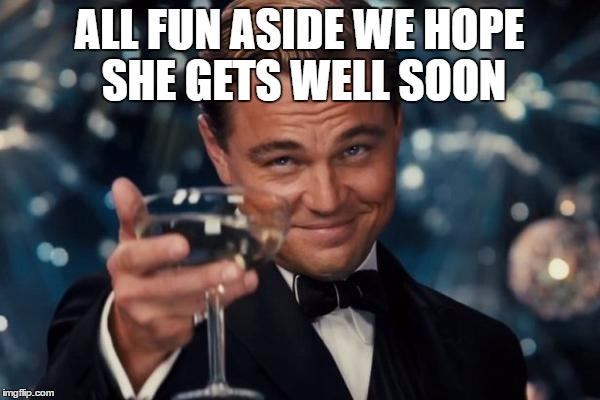 Leonardo Dicaprio Cheers Meme | ALL FUN ASIDE WE HOPE SHE GETS WELL SOON | image tagged in memes,leonardo dicaprio cheers | made w/ Imgflip meme maker