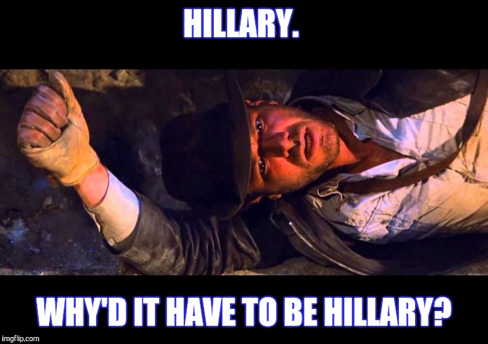 Indiana Jones Why'd It Have to be Snakes |  HILLARY. WHY'D IT HAVE TO BE HILLARY? | image tagged in indiana jones why'd it have to be snakes | made w/ Imgflip meme maker
