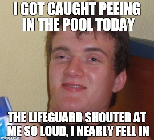 10 Guy Meme | I GOT CAUGHT PEEING IN THE POOL TODAY THE LIFEGUARD SHOUTED AT ME SO LOUD, I NEARLY FELL IN | image tagged in memes,10 guy | made w/ Imgflip meme maker