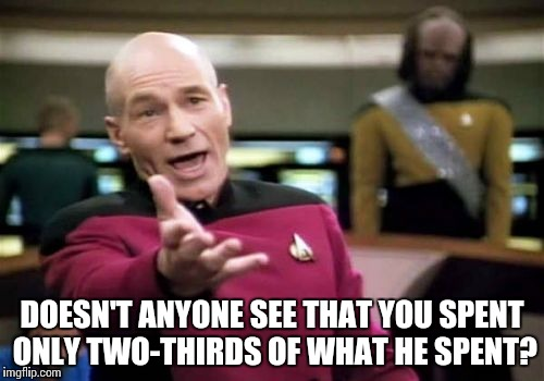 Picard Wtf Meme | DOESN'T ANYONE SEE THAT YOU SPENT ONLY TWO-THIRDS OF WHAT HE SPENT? | image tagged in memes,picard wtf | made w/ Imgflip meme maker
