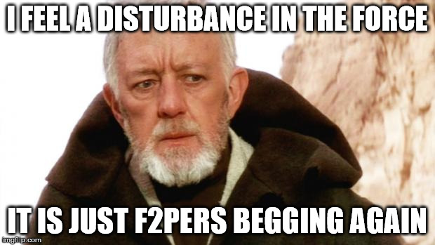 I FEEL A DISTURBANCE IN THE FORCE; IT IS JUST F2PERS BEGGING AGAIN | image tagged in f2p sucks | made w/ Imgflip meme maker