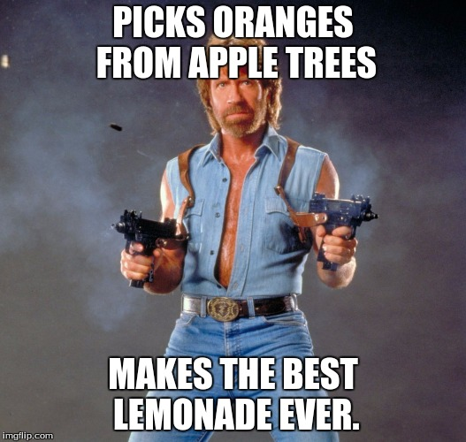 Chuck Norris Guns Meme | PICKS ORANGES FROM APPLE TREES MAKES THE BEST LEMONADE EVER. | image tagged in chuck norris | made w/ Imgflip meme maker