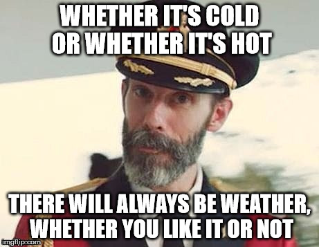 My Submission, Whether You Like It Or Not | WHETHER IT'S COLD OR WHETHER IT'S HOT THERE WILL ALWAYS BE WEATHER, WHETHER YOU LIKE IT OR NOT | image tagged in captain obvious,weather,funny memes | made w/ Imgflip meme maker