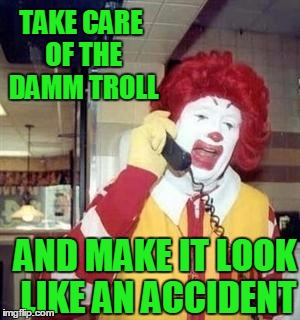 Ronald  | TAKE CARE OF THE DAMM TROLL AND MAKE IT LOOK LIKE AN ACCIDENT | image tagged in ronald | made w/ Imgflip meme maker