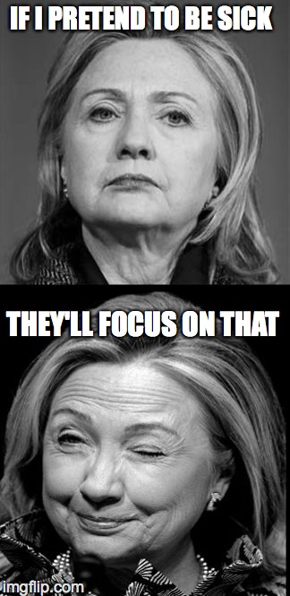 Hillary Winking | IF I PRETEND TO BE SICK THEY'LL FOCUS ON THAT | image tagged in hillary winking | made w/ Imgflip meme maker
