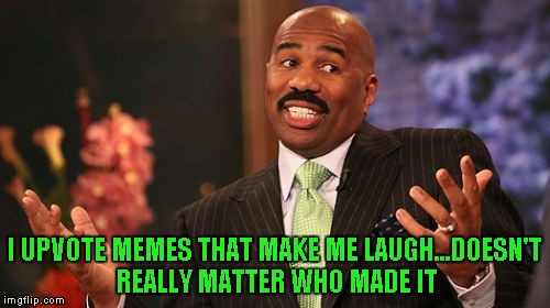 Steve Harvey Meme | I UPVOTE MEMES THAT MAKE ME LAUGH...DOESN'T REALLY MATTER WHO MADE IT | image tagged in memes,steve harvey | made w/ Imgflip meme maker