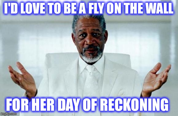 I'D LOVE TO BE A FLY ON THE WALL FOR HER DAY OF RECKONING | made w/ Imgflip meme maker