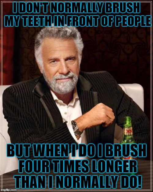 The Most Interesting Man In The World Meme | I DON'T NORMALLY BRUSH MY TEETH IN FRONT OF PEOPLE BUT WHEN I DO I BRUSH FOUR TIMES LONGER THAN I NORMALLY DO! | image tagged in memes,the most interesting man in the world | made w/ Imgflip meme maker