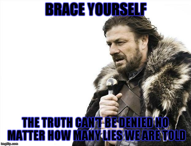 Brace Yourselves X is Coming Meme | BRACE YOURSELF THE TRUTH CAN'T BE DENIED NO MATTER HOW MANY LIES WE ARE TOLD | image tagged in memes,brace yourselves x is coming | made w/ Imgflip meme maker