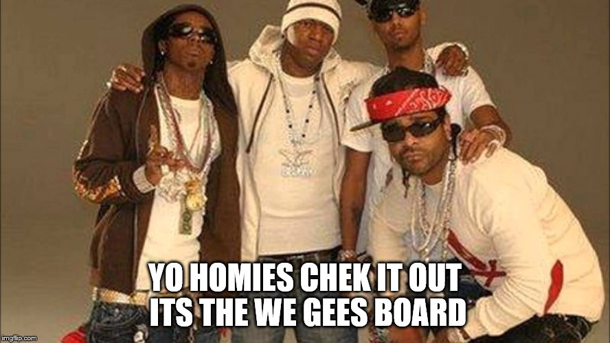 YO HOMIES CHEK IT OUT ITS THE WE GEES BOARD | image tagged in thugs | made w/ Imgflip meme maker