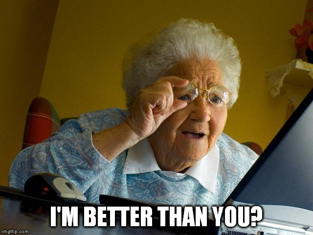 Grandma Finds The Internet Meme | I'M BETTER THAN YOU? | image tagged in memes,grandma finds the internet | made w/ Imgflip meme maker