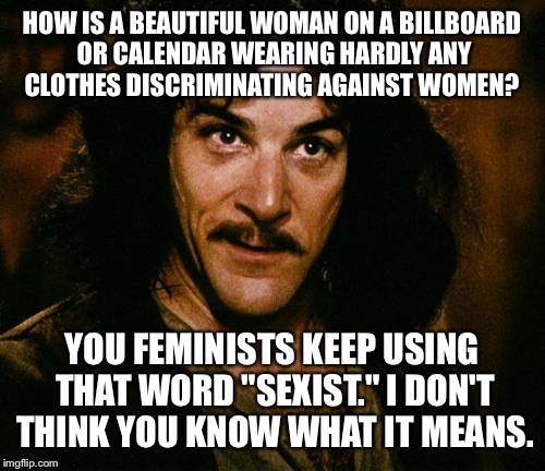 "Indigo Montoya |  HOW IS A BEAUTIFUL WOMAN ON A BILLBOARD OR CALENDAR WEARING HARDLY ANY CLOTHES DISCRIMINATING AGAINST WOMEN? YOU FEMINISTS KEEP USING THAT WORD ""SEXIST."" I DON'T THINK YOU KNOW WHAT IT MEANS. 