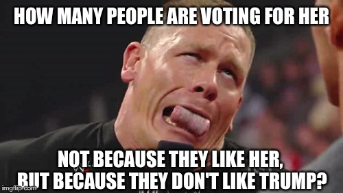 HOW MANY PEOPLE ARE VOTING FOR HER NOT BECAUSE THEY LIKE HER, BUT BECAUSE THEY DON'T LIKE TRUMP? | made w/ Imgflip meme maker